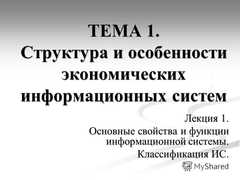 ТЕМА 1. Структура и особенности экономических информационных систем Лекция 1. Основные свойства и функции информационной системы. Классификация ИС.
