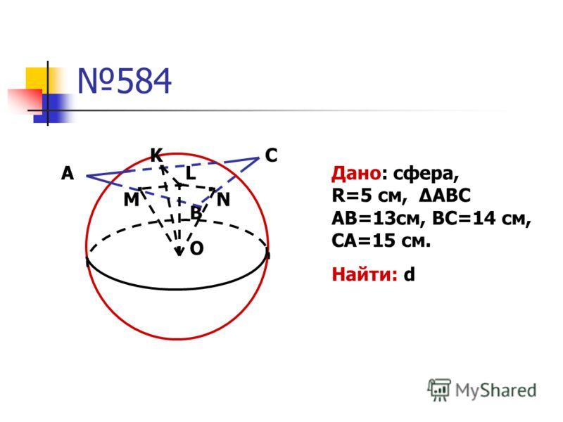 584 М А В О..... N K L C Дано: сфера, R=5 см, ABC AB=13см, BC=14 см, CA=15 см. Найти: d