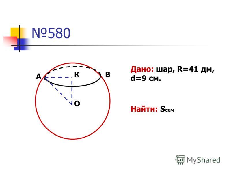 580 К А В О. Дано: шар, R=41 дм, d=9 см. Найти: S сеч