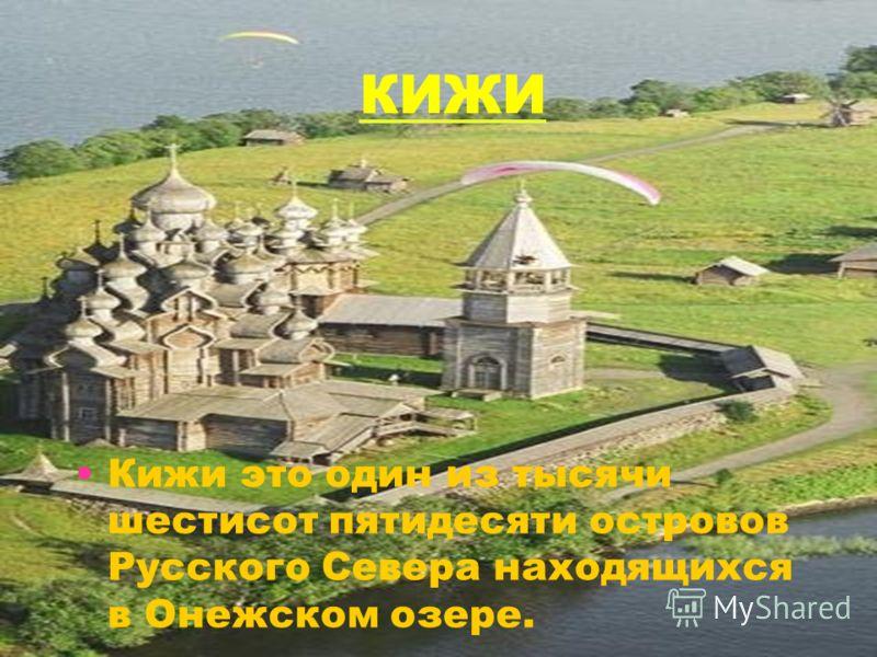 КИЖИ Кижи это один из тысячи шестисот пятидесяти островов Русского Севера находящихся в Онежском озере.