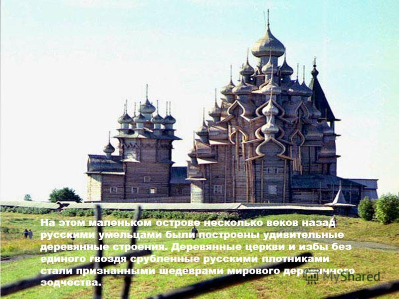 На этом маленьком острове несколько веков назад русскими умельцами были построены удивительные деревянные строения. Деревянные церкви и избы без единого гвоздя срубленные русскими плотниками стали признанными шедеврами мирового деревянного зодчества.