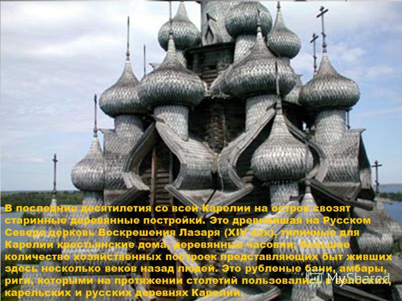 В последние десятилетия со всей Карелии на остров свозят старинные деревянные постройки. Это древнейшая на Русском Севере церковь Воскрешения Лазаря (XIV век), типичные для Карелии крестьянские дома, деревянные часовни, большое количество хозяйственн
