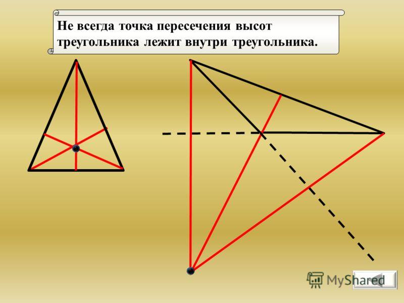 Не всегда точка пересечения высот треугольника лежит внутри треугольника.