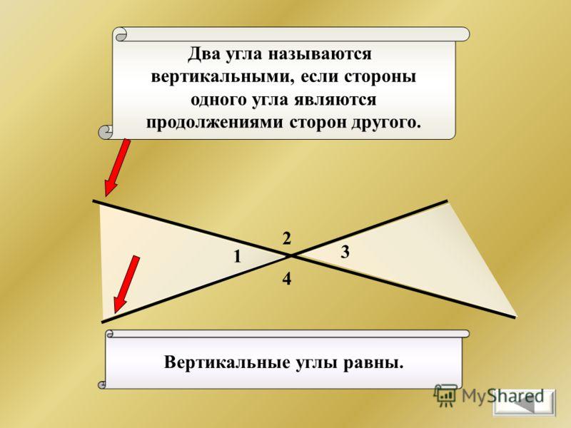 Два угла называются вертикальными, если стороны одного угла являются продолжениями сторон другого. 2 4 1 3 Вертикальные углы равны.