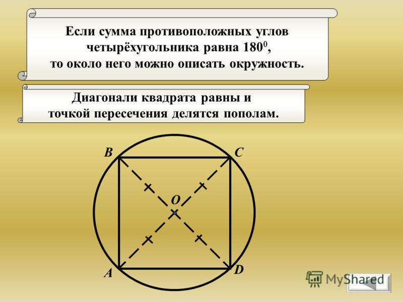 Если сумма противоположных углов четырёхугольника равна 180 0, то около него можно описать окружность. А ВС D Диагонали квадрата равны и точкой пересечения делятся пополам. О