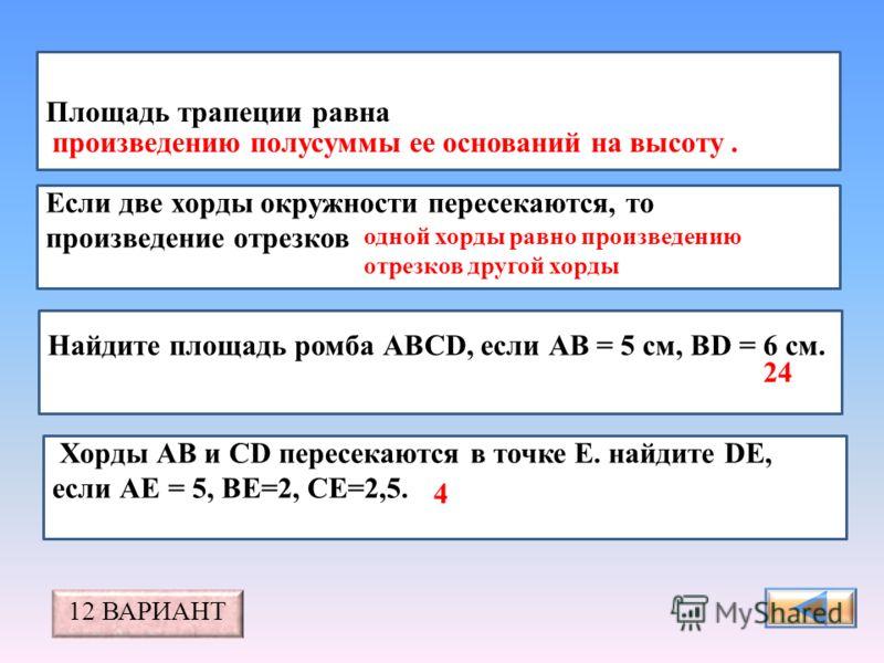 Площадь трапеции равна Если две хорды окружности пересекаются, то произведение отрезков Найдите площадь ромба АВСD, если АВ = 5 см, ВD = 6 см. произведению полусуммы ее оснований на высоту.. Хорды АВ и СD пересекаются в точке Е. найдите DЕ, если АЕ =