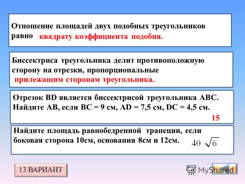 Отношение площадей двух подобных треугольников равно Биссектриса треугольника делит противоположную сторону на отрезки, пропорциональные Отрезок BD является биссектрисой треугольника АВС. Найдите АВ, если ВС = 9 см, АD = 7,5 см, DС = 4,5 см.. квадрат