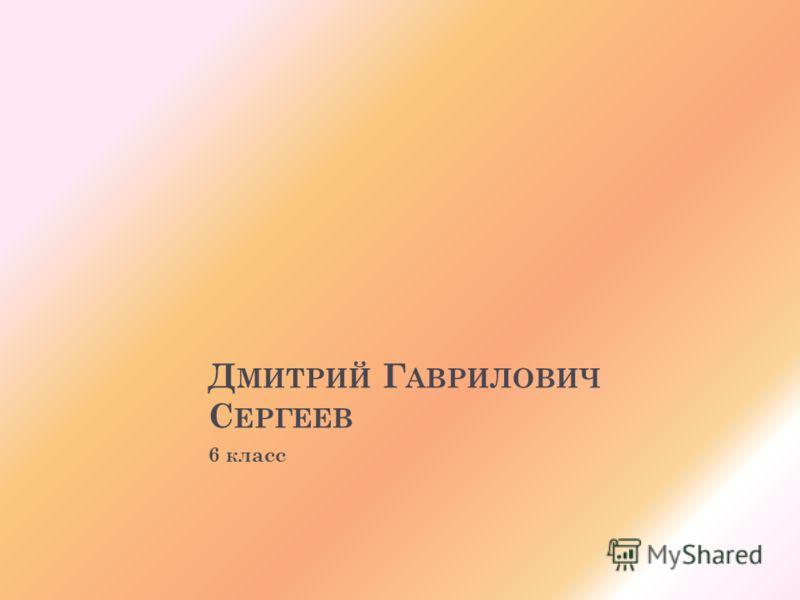 Д МИТРИЙ Г АВРИЛОВИЧ С ЕРГЕЕВ 6 класс