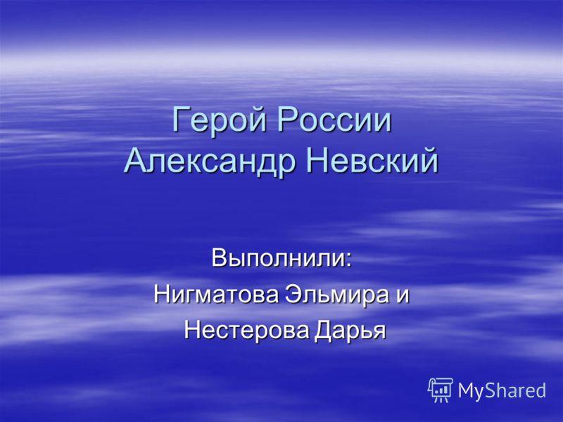 Герой России Александр Невский Выполнили: Нигматова Эльмира и Нестерова Дарья Нестерова Дарья