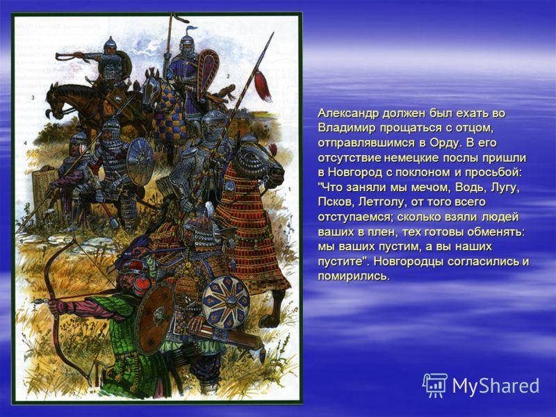 Александр должен был ехать во Владимир прощаться с отцом, отправлявшимся в Орду. В его отсутствие немецкие послы пришли в Новгород с поклоном и просьбой: