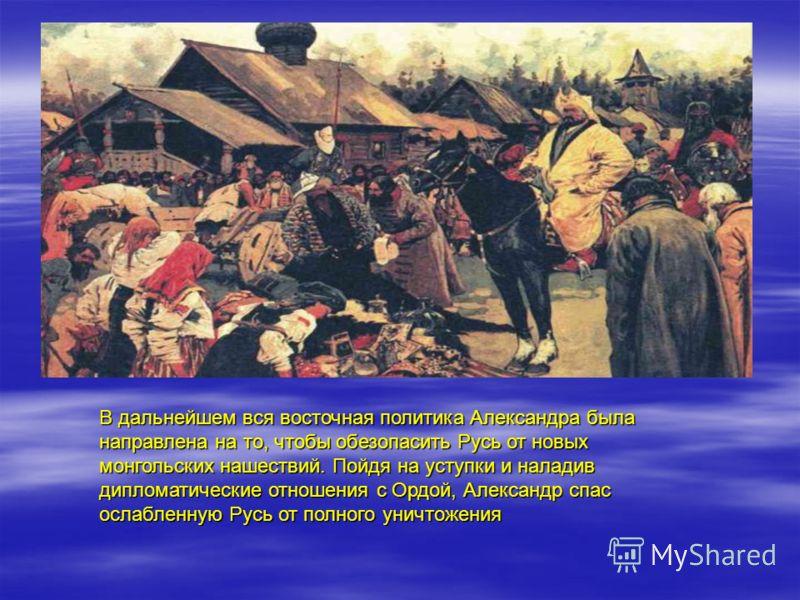 В дальнейшем вся восточная политика Александра была направлена на то, чтобы обезопасить Русь от новых монгольских нашествий. Пойдя на уступки и наладив дипломатические отношения с Ордой, Александр спас ослабленную Русь от полного уничтожения