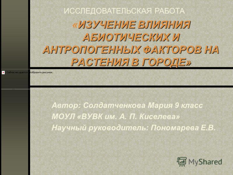 ИЗУЧЕНИЕ ВЛИЯНИЯ АБИОТИЧЕСКИХ И АНТРОПОГЕННЫХ ФАКТОРОВ НА РАСТЕНИЯ В ГОРОДЕ» «ИЗУЧЕНИЕ ВЛИЯНИЯ АБИОТИЧЕСКИХ И АНТРОПОГЕННЫХ ФАКТОРОВ НА РАСТЕНИЯ В ГОРОДЕ» Автор: Солдатченкова Мария 9 класс МОУЛ «ВУВК им. А. П. Киселева» Научный руководитель: Пономар