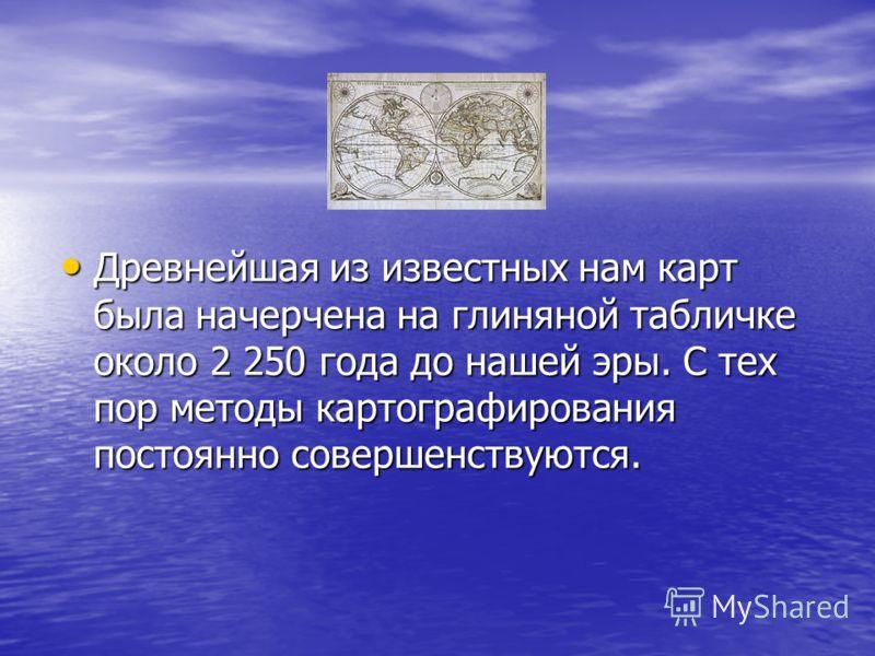 Древнейшая из известных нам карт была начерчена на глиняной табличке около 2 250 года до нашей эры. С тех пор методы картографирования постоянно совершенствуются. Древнейшая из известных нам карт была начерчена на глиняной табличке около 2 250 года д