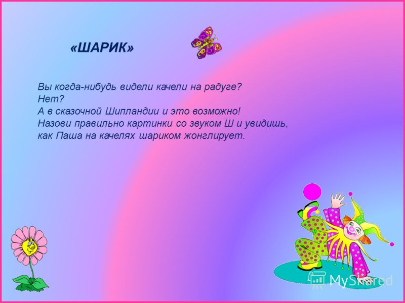 «ШАРИК» Вы когда-нибудь видели качели на радуге? Нет? А в сказочной Шипландии и это возможно! Назови правильно картинки со звуком Ш и увидишь, как Паша на качелях шариком жонглирует.