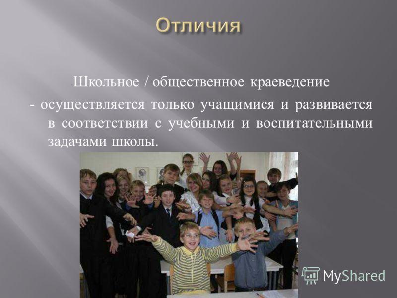 Школьное / общественное краеведение - осуществляется только учащимися и развивается в соответствии с учебными и воспитательными задачами школы.