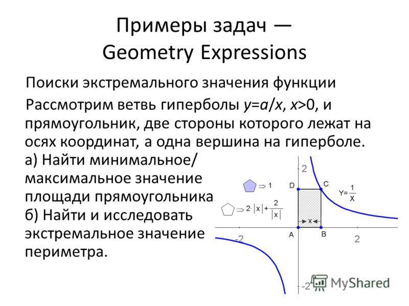 Примеры задач Geometry Expressions Поиски экстремального значения функции Рассмотрим ветвь гиперболы y=a/x, x>0, и прямоугольник, две стороны которого лежат на осях координат, а одна вершина на гиперболе. а) Найти минимальное/ максимальное значение п