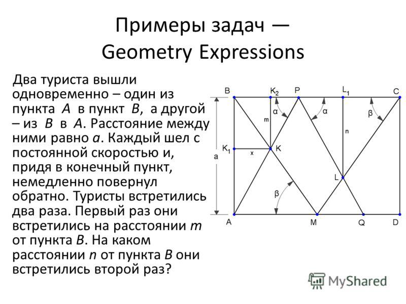 Примеры задач Geometry Expressions Два туриста вышли одновременно – один из пункта A в пункт B, а другой – из B в A. Расстояние между ними равно a. Каждый шел с постоянной скоростью и, придя в конечный пункт, немедленно повернул обратно. Туристы встр
