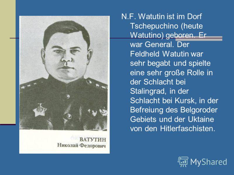 N.F. Watutin ist im Dorf Tschepuchino (heute Watutino) geboren. Er war General. Der Feldheld Watutin war sehr begabt und spielte eine sehr große Rolle in der Schlacht bei Stalingrad, in der Schlacht bei Kursk, in der Befreiung des Belgoroder Gebiets