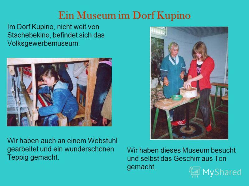 Ein Museum im Dorf Kupino Im Dorf Kupino, nicht weit von Stschebekino, befindet sich das Volksgewerbemuseum. Wir haben auch an einem Webstuhl gearbeitet und ein wunderschönen Teppig gemacht. Wir haben dieses Museum besucht und selbst das Geschirr aus