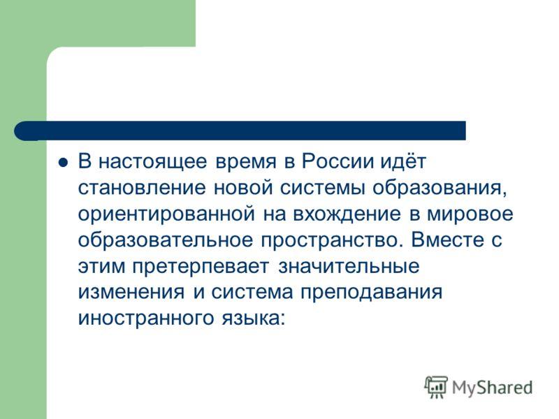 В настоящее время в России идёт становление новой системы образования, ориентированной на вхождение в мировое образовательное пространство. Вместе с этим претерпевает значительные изменения и система преподавания иностранного языка: