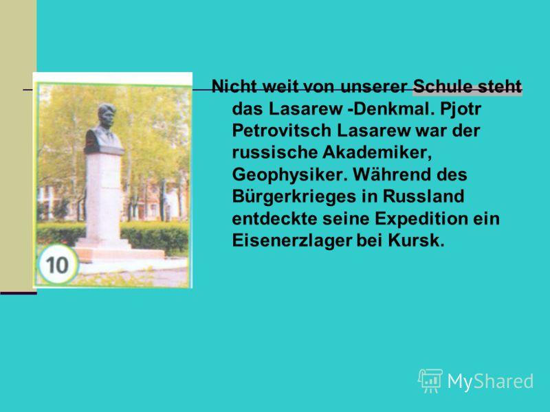 Nicht weit von unserer Schule steht das Lasarew -Denkmal. Pjotr Petrovitsch Lasarew war der russische Akademiker, Geophysiker. Während des Bürgerkrieges in Russland entdeckte seine Expedition ein Eisenerzlager bei Kursk.