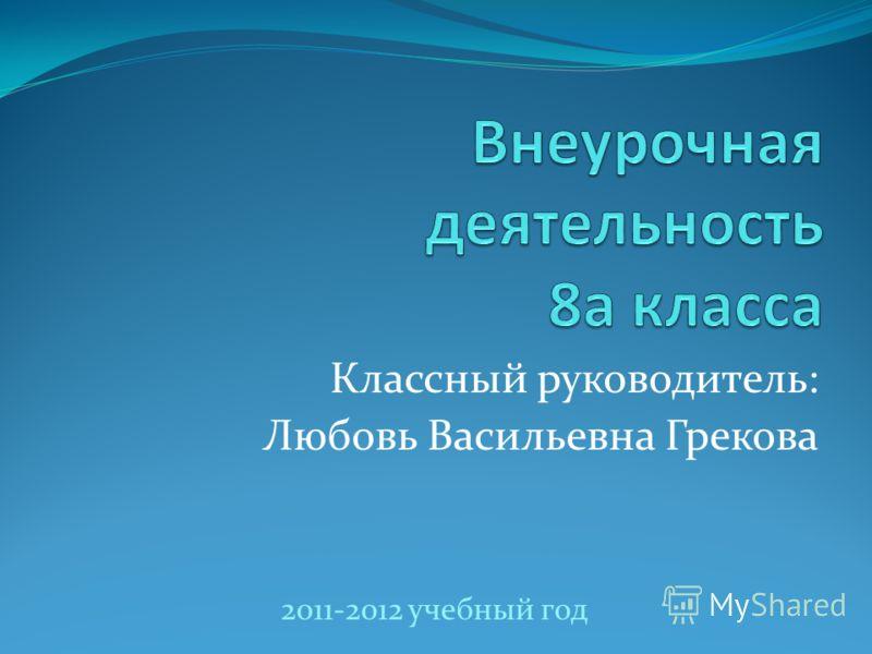 Классный руководитель: Любовь Васильевна Грекова 2011-2012 учебный год