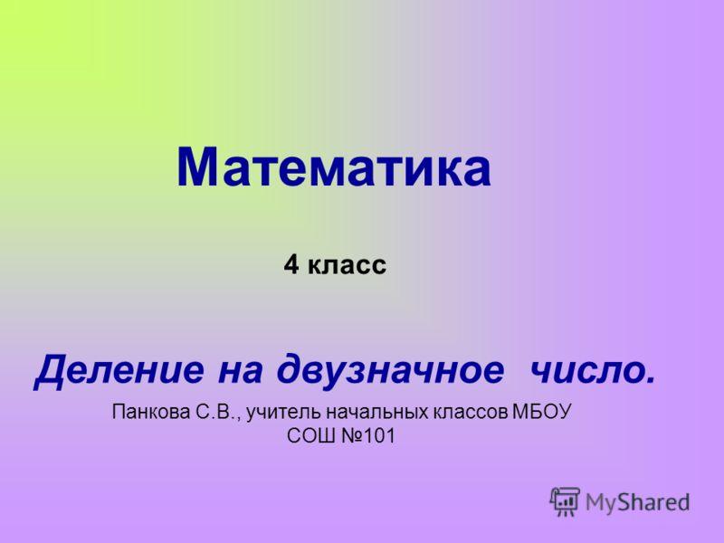 Панкова С.В., учитель начальных классов МБОУ СОШ 101 Математика 4 класс Деление на двузначное число.