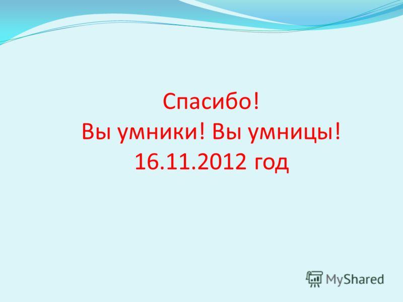 Спасибо! Вы умники! Вы умницы! 16.11.2012 год