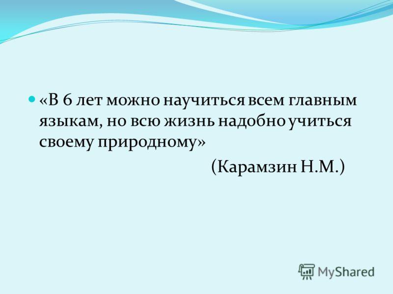 «В 6 лет можно научиться всем главным языкам, но всю жизнь надобно учиться своему природному» (Карамзин Н.М.)