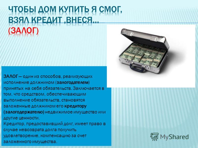 ЗАЛОГ один из способов, реализующих исполнение должником (залогодателем) принятых на себя обязательств. Заключается в том, что средством, обеспечивающим выполнение обязательств, становятся заложенные должником его кредитору (залогодержателю) недвижим