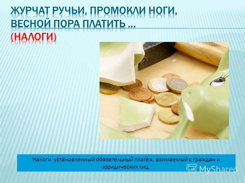 Налоги -установленный обязательный платёж, взимаемый с граждан и юридических лиц.