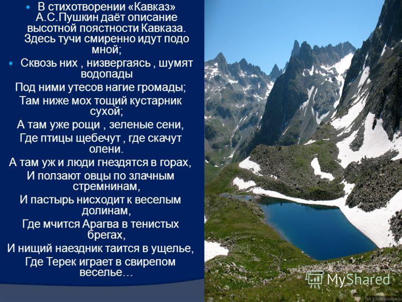 В стихотворении «Кавказ» А.С.Пушкин даёт описание высотной поястности Кавказа. Здесь тучи смиренно идут подо мной; Сквозь них, низвергаясь, шумят водопады Под ними утесов нагие громады; Там ниже мох тощий кустарник сухой; А там уже рощи, зеленые сени