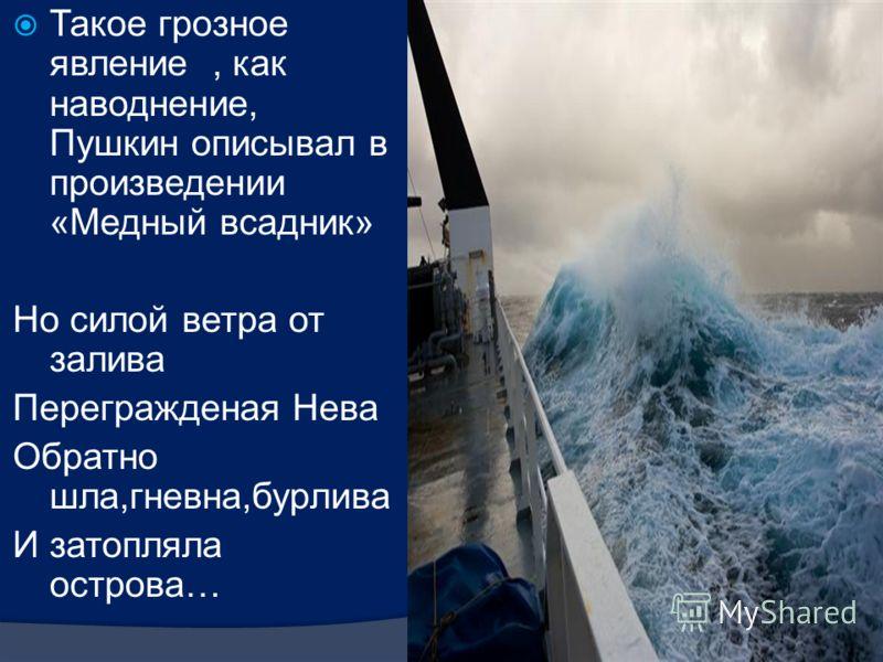 Такое грозное явление, как наводнение, Пушкин описывал в произведении «Медный всадник» Но силой ветра от залива Перегражденая Нева Обратно шла,гневна,бурлива И затопляла острова…