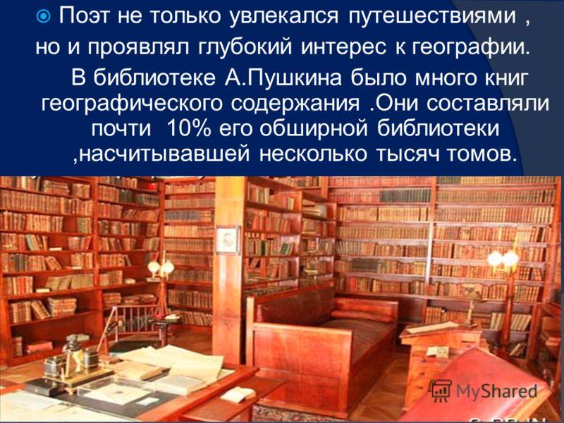 Поэт не только увлекался путешествиями, но и проявлял глубокий интерес к географии. В библиотеке А.Пушкина было много книг географического содержания.Они составляли почти 10% его обширной библиотеки,насчитывавшей несколько тысяч томов.