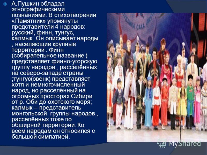 А.Пушкин обладал этнографическими познаниями. В стихотворении «Памятник» упомянуты представители 4 народов: русский, финн, тунгус, калмык. Он описывает народы, населяющие крупные территории. Финн (собирательное название ) представляет финно-угорскую