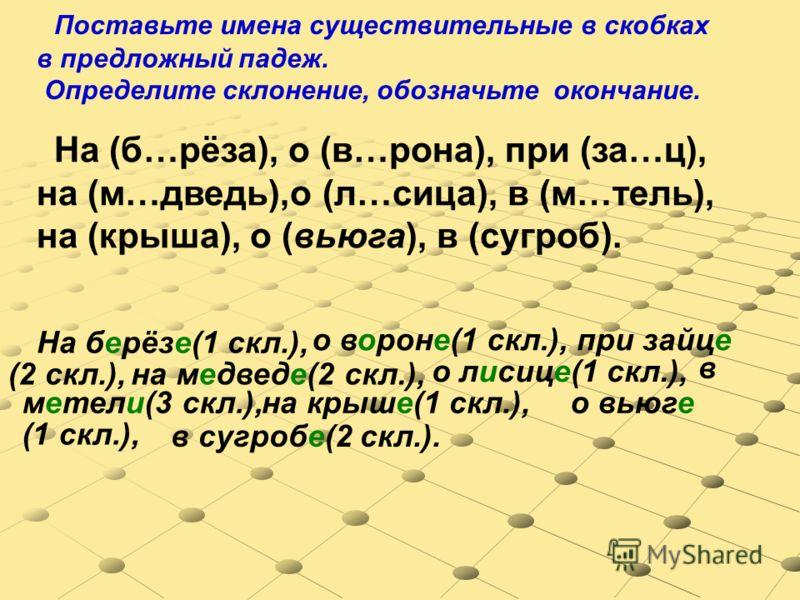 На (б…рёза), о (в…рона), при (за…ц), на (м…дведь),о (л…сица), в (м…тель), на (крыша), о (вьюга), в (сугроб). Поставьте имена существительные в скобках в предложный падеж. Определите склонение, обозначьте окончание. На берёзе(1 скл.), о вороне(1 скл.)