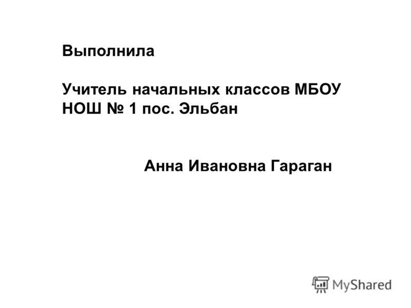 Выполнила Учитель начальных классов МБОУ НОШ 1 пос. Эльбан Анна Ивановна Гараган