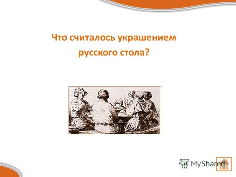 Что считалось украшением русского стола?