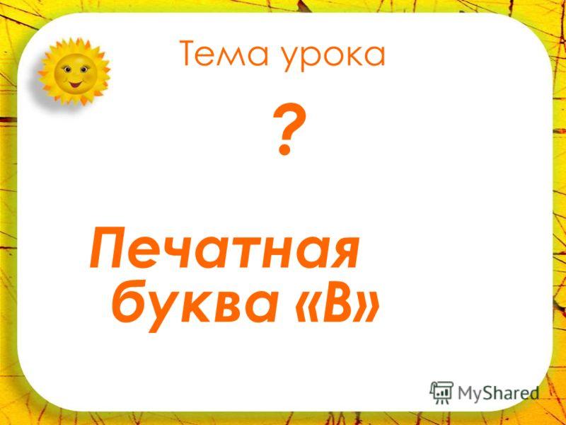 Тема урока Печатная буква «В» ?