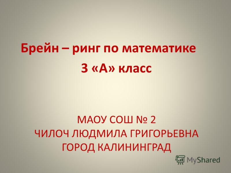 МАОУ СОШ 2 ЧИЛОЧ ЛЮДМИЛА ГРИГОРЬЕВНА ГОРОД КАЛИНИНГРАД Брейн – ринг по математике 3 «А» класс