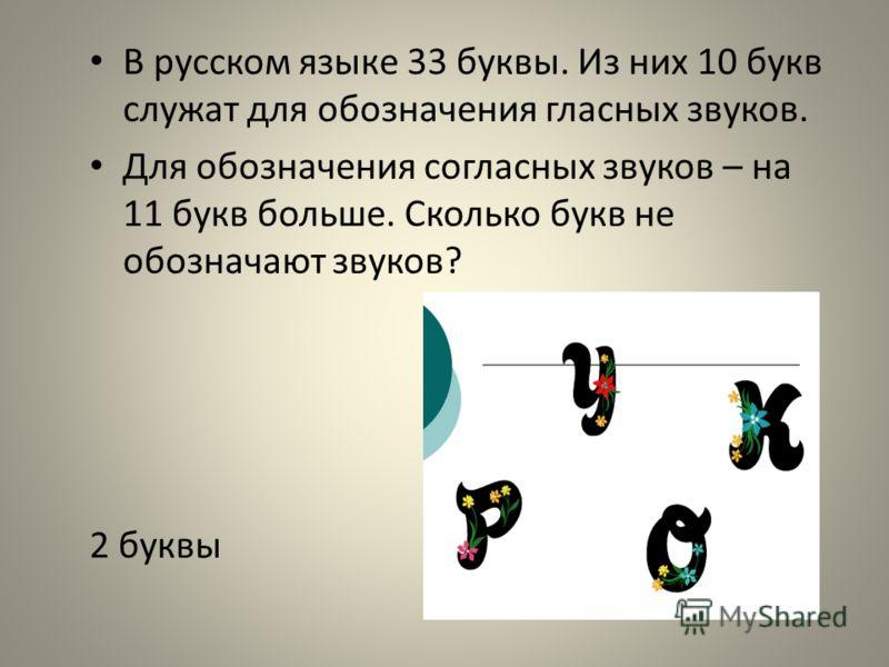 В русском языке 33 буквы. Из них 10 букв служат для обозначения гласных звуков. Для обозначения согласных звуков – на 11 букв больше. Сколько букв не обозначают звуков? 2 буквы