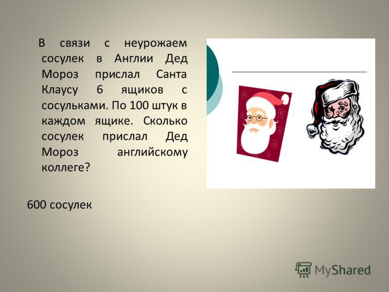 В связи с неурожаем сосулек в Англии Дед Мороз прислал Санта Клаусу 6 ящиков с сосульками. По 100 штук в каждом ящике. Сколько сосулек прислал Дед Мороз английскому коллеге? 600 сосулек
