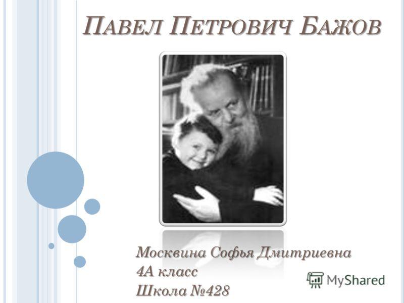 П АВЕЛ П ЕТРОВИЧ Б АЖОВ Москвина Софья Дмитриевна 4А класс Школа 428