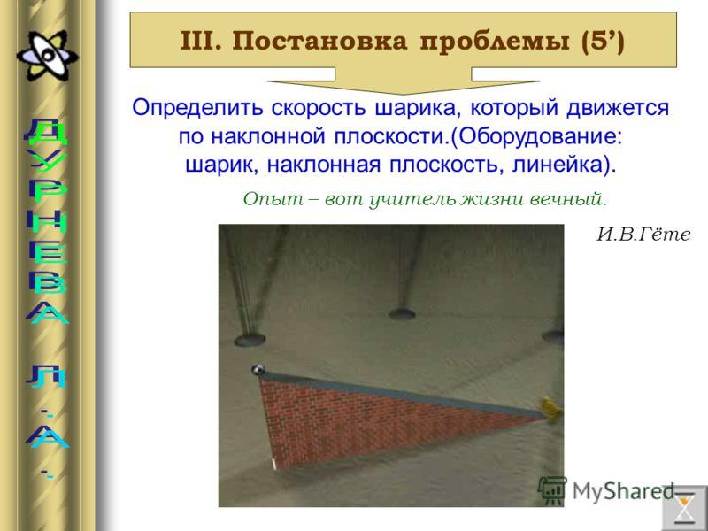 III. Постановка проблемы (5) Определить скорость шарика, который движется по наклонной плоскости.(Оборудование: шарик, наклонная плоскость, линейка). Опыт – вот учитель жизни вечный. И.В.Гёте