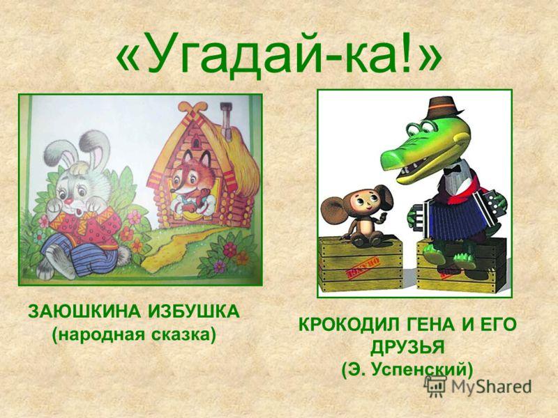 «Угадай-ка!» ЗАЮШКИНА ИЗБУШКА (народная сказка) КРОКОДИЛ ГЕНА И ЕГО ДРУЗЬЯ (Э. Успенский)