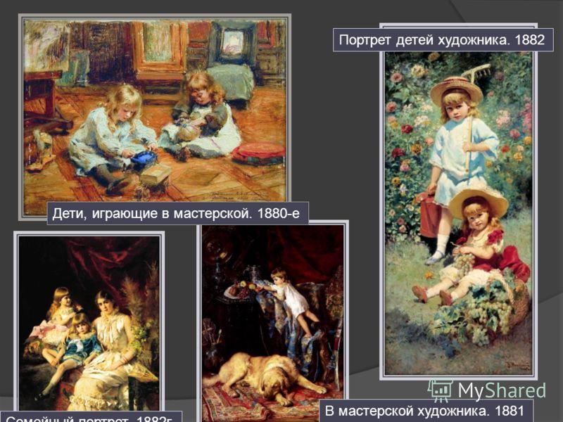 Дети, играющие в мастерской. 1880-е Портрет детей художника. 1882 Семейный портрет. 1882г. В мастерской художника. 1881