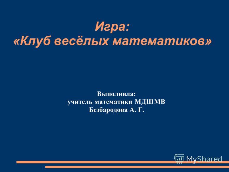 Игра: «Клуб весёлых математиков» Выполнила: учитель математики МДШМВ Безбародова А. Г.