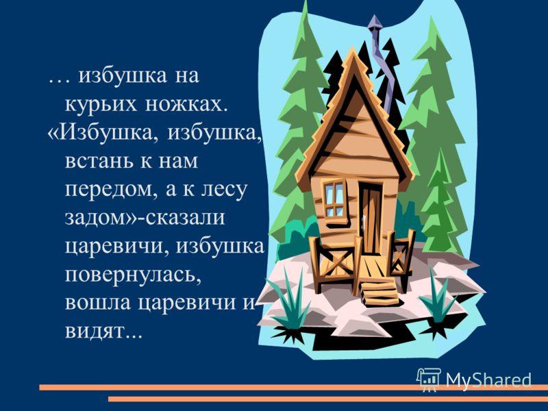 … избушка на курьих ножках. «Избушка, избушка, встань к нам передом, а к лесу задом»-сказали царевичи, избушка повернулась, вошла царевичи и видят...
