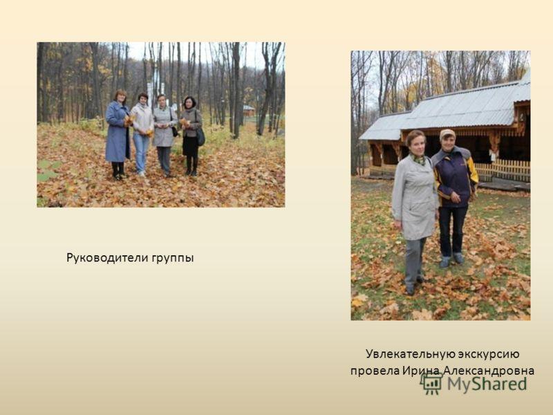 Увлекательную экскурсию провела Ирина Александровна Руководители группы