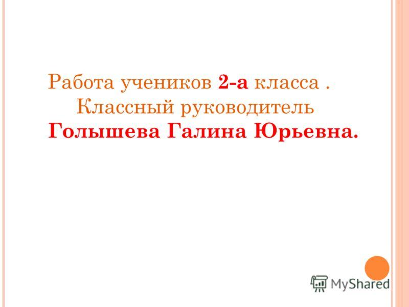 Работа учеников 2-а класса. Классный руководитель Голышева Галина Юрьевна.